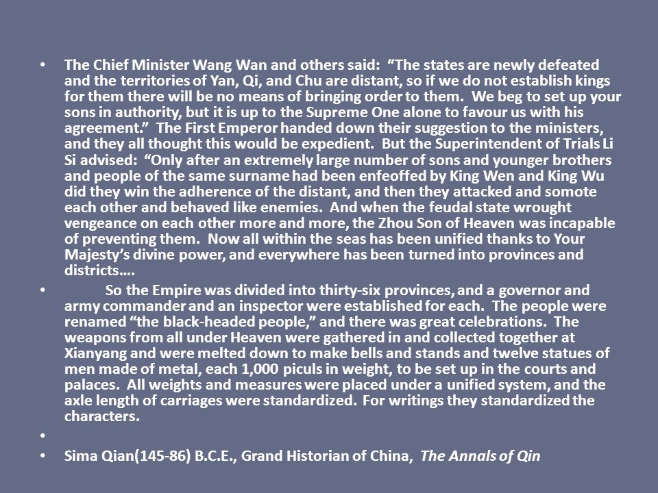The Chief Minister Wang Wan and others said: The states are newly defeated and the territories of Yan, Qi, and Chu are distant, so if we do not establish kings for them there will be no means of bringing order to them. We beg to set up your sons in authority, but it is up to the Supreme One alone to favour us with his agreement. The First Emperor handed down their suggestion to the ministers, and they all thought this would be expedient. But the Superintendent of Trials Li Si advised: Only after an extremely large number of sons and younger brothers and people of the same surname had been enfeoffed by King Wen and King Wu did they win the adherence of the distant, and then they attacked and somote each other and behaved like enemies. And when the feudal state wrought vengeance on each other more and more, the Zhou Son of Heaven was incapable of preventing them. Now all within the seas has been unified thanks to Your Majesty's divine power, and everywhere has been turned into provinces and districts….