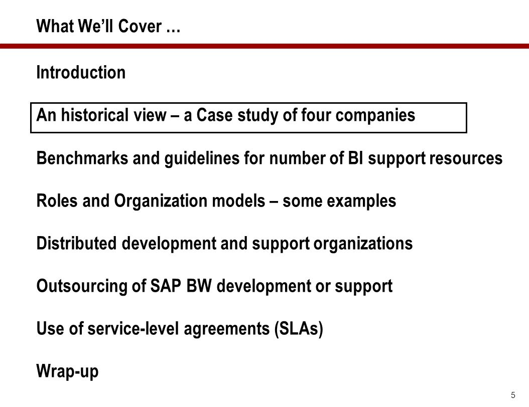 What We'll Cover … Introduction. An historical view – a Case study of four companies. Benchmarks and guidelines for number of BI support resources.