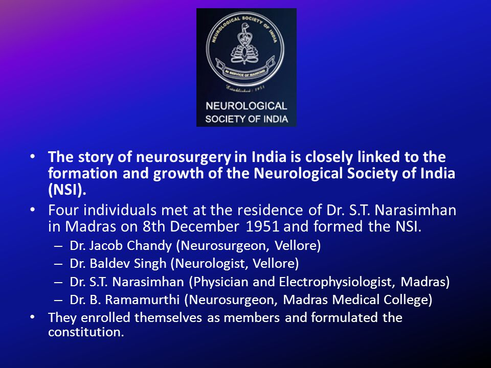 The story of neurosurgery in India is closely linked to the formation and growth of the Neurological Society of India (NSI).