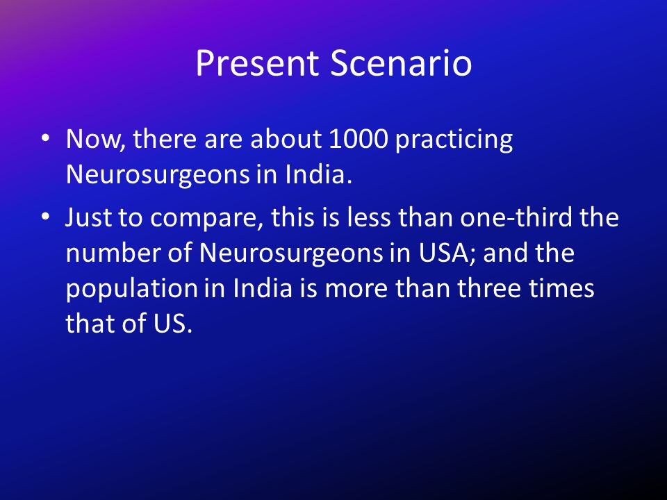 Present Scenario Now, there are about 1000 practicing Neurosurgeons in India.