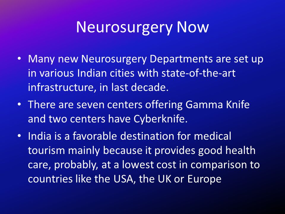 Neurosurgery Now Many new Neurosurgery Departments are set up in various Indian cities with state-of-the-art infrastructure, in last decade.