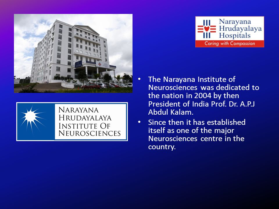 The Narayana Institute of Neurosciences was dedicated to the nation in 2004 by then President of India Prof. Dr. A.P.J Abdul Kalam.