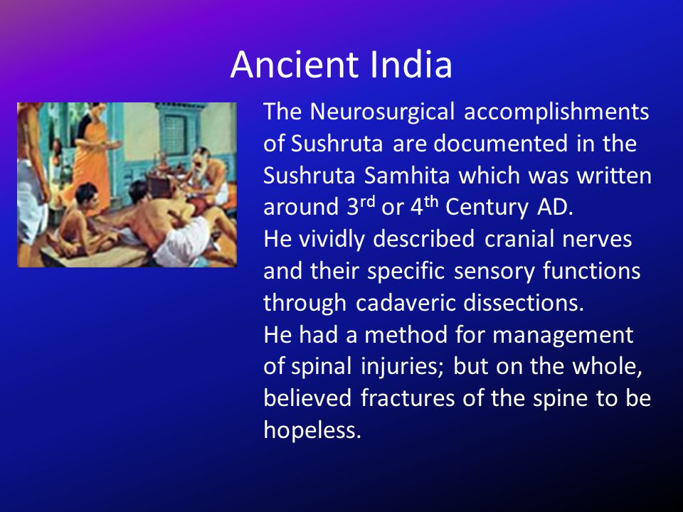 Ancient India The Neurosurgical accomplishments of Sushruta are documented in the Sushruta Samhita which was written around 3rd or 4th Century AD.