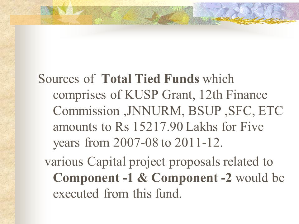 Sources of Total Tied Funds which comprises of KUSP Grant, 12th Finance Commission ,JNNURM, BSUP ,SFC, ETC amounts to Rs 15217.90 Lakhs for Five years from 2007-08 to 2011-12.