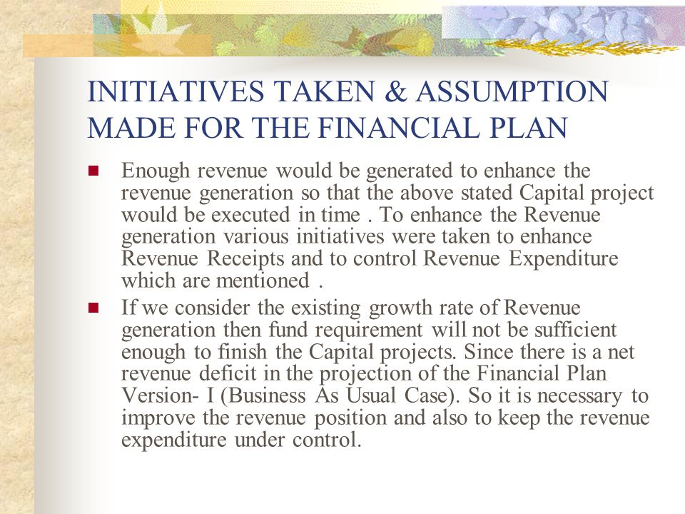 INITIATIVES TAKEN & ASSUMPTION MADE FOR THE FINANCIAL PLAN