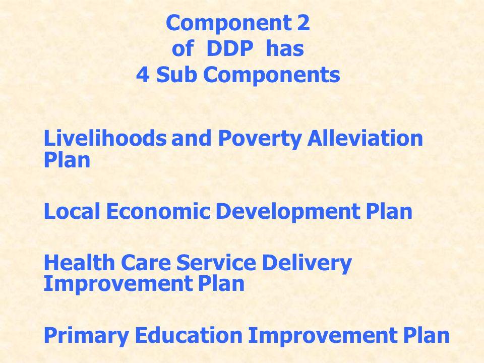 Component 2 of DDP has. 4 Sub Components. Livelihoods and Poverty Alleviation Plan. Local Economic Development Plan.