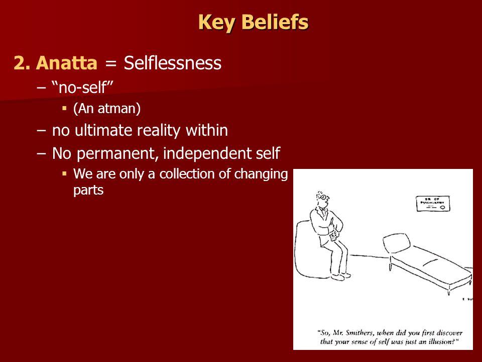 Key Beliefs 2. Anatta = Selflessness no-self