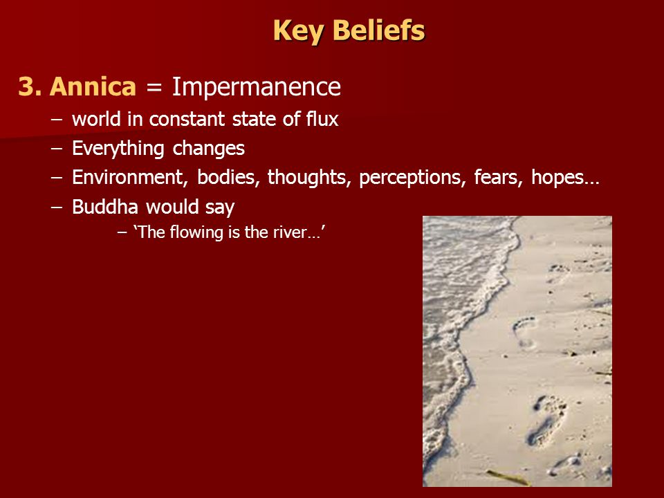 Key Beliefs 3. Annica = Impermanence world in constant state of flux