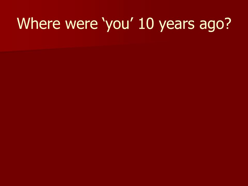 Where were 'you' 10 years ago