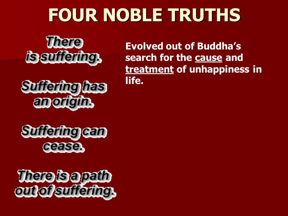 FOUR NOBLE TRUTHS Evolved out of Buddha's search for the cause and treatment of unhappiness in life.