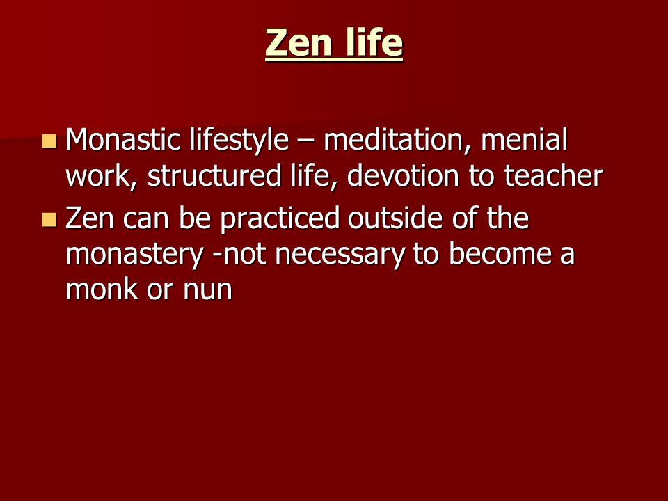 Zen life Monastic lifestyle – meditation, menial work, structured life, devotion to teacher.