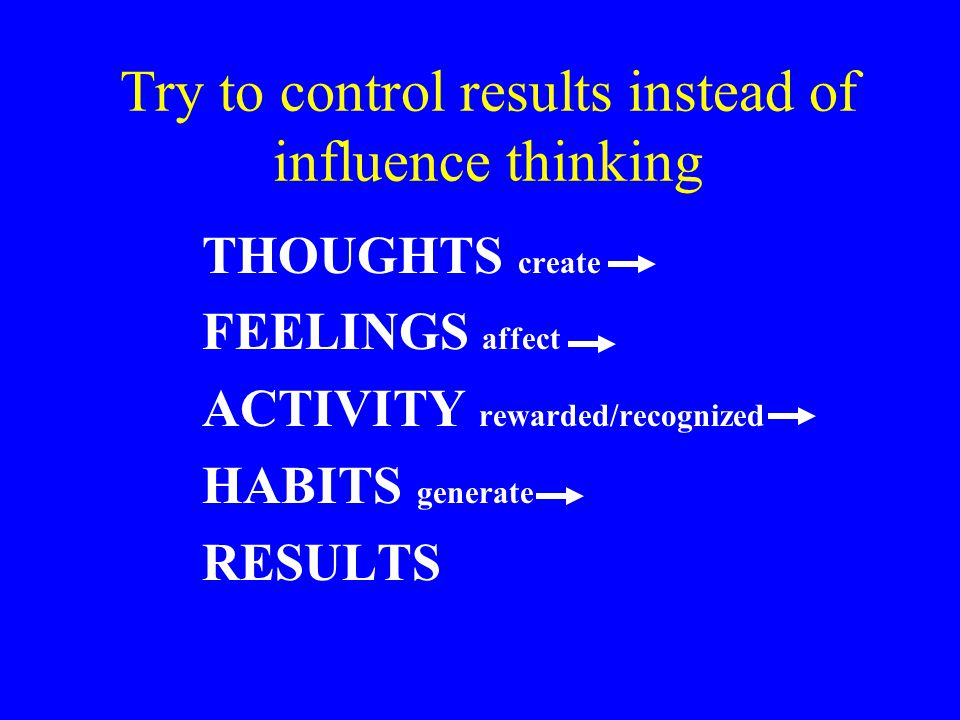 Try to control results instead of influence thinking