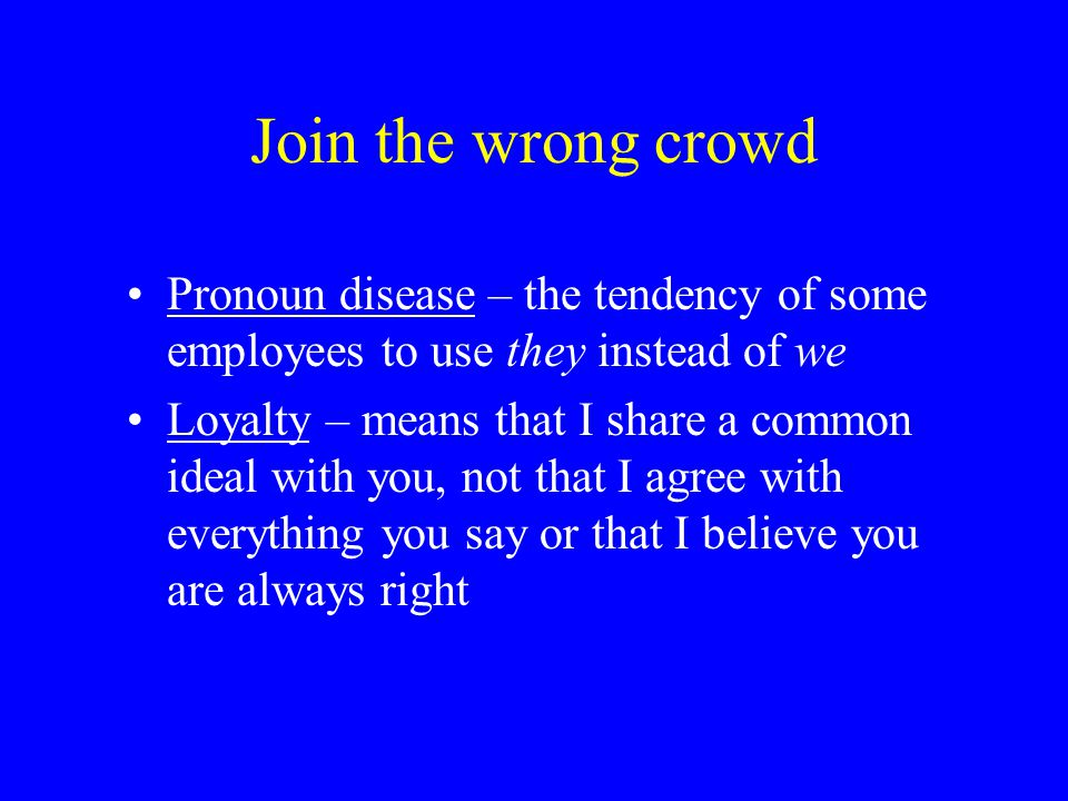 Join the wrong crowd Pronoun disease – the tendency of some employees to use they instead of we.
