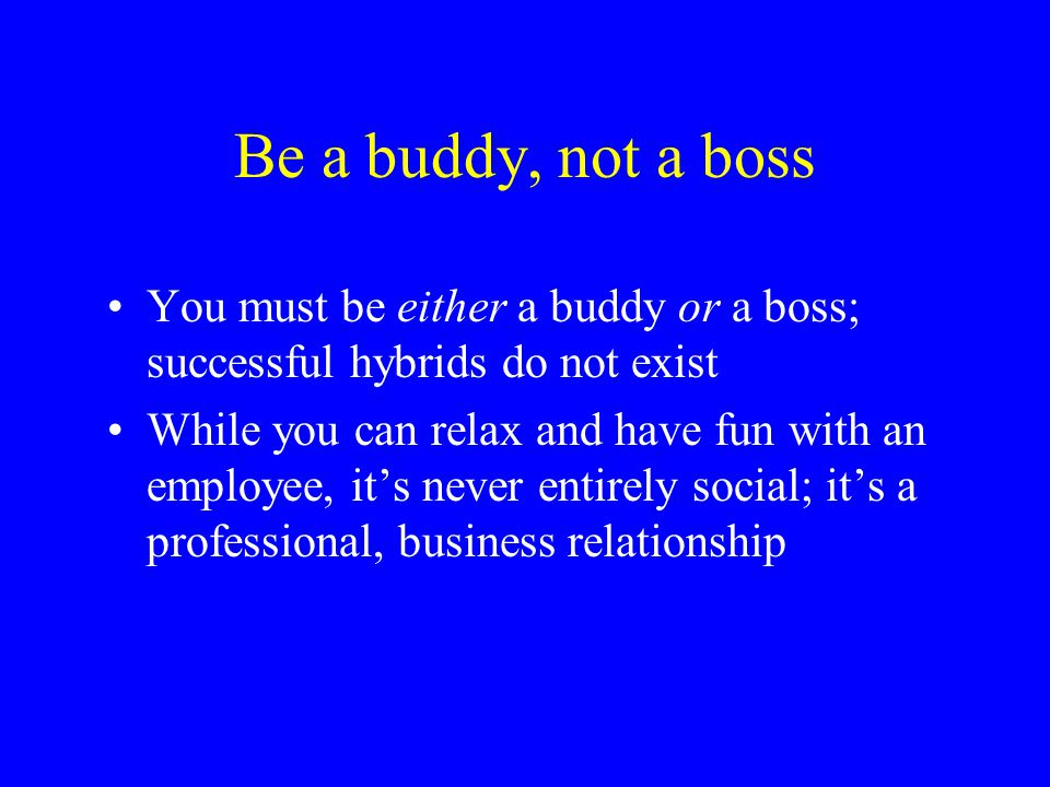 Be a buddy, not a boss You must be either a buddy or a boss; successful hybrids do not exist.