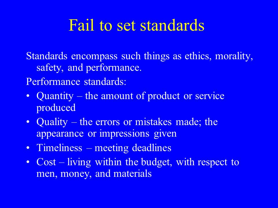 Fail to set standards Standards encompass such things as ethics, morality, safety, and performance.