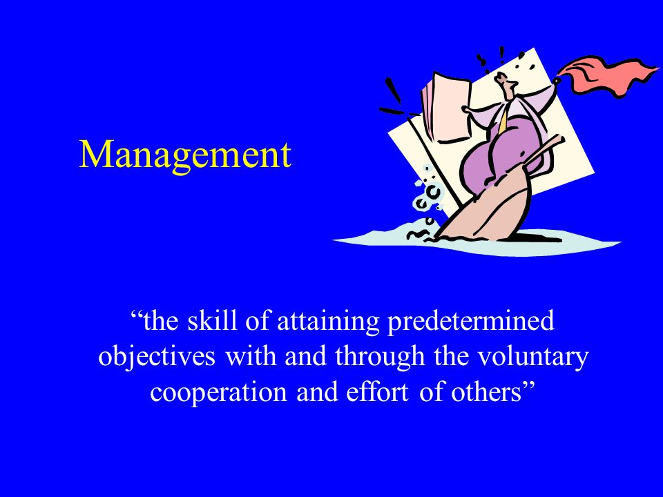 Management the skill of attaining predetermined objectives with and through the voluntary cooperation and effort of others
