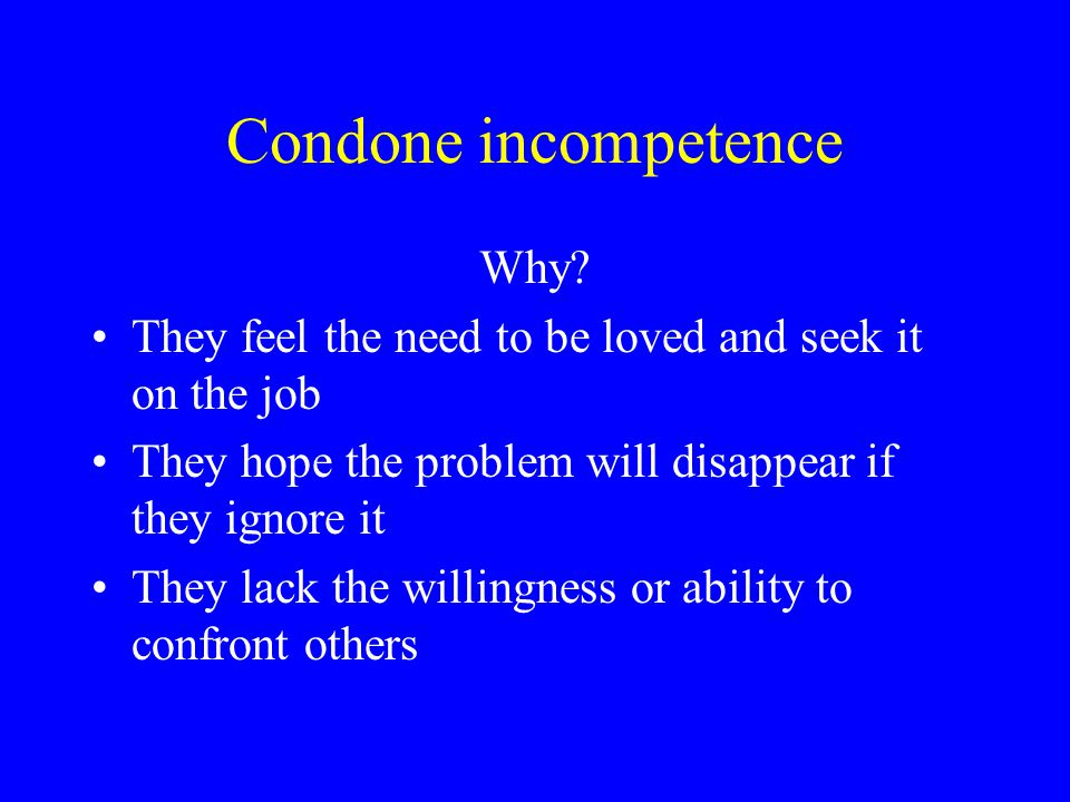 Condone incompetence Why