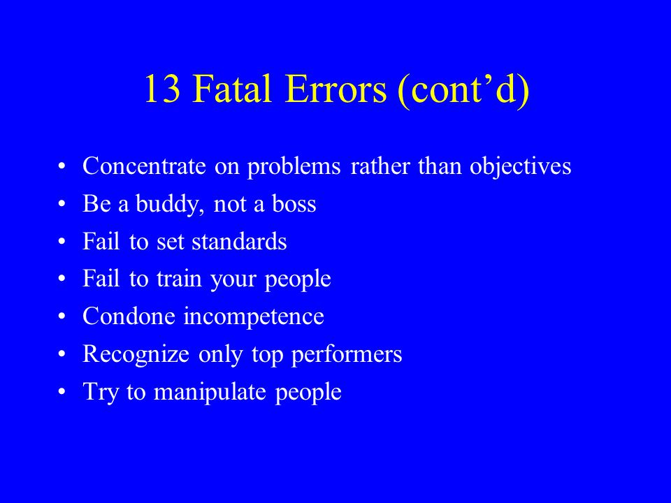 13 Fatal Errors (cont'd) Concentrate on problems rather than objectives. Be a buddy, not a boss. Fail to set standards.