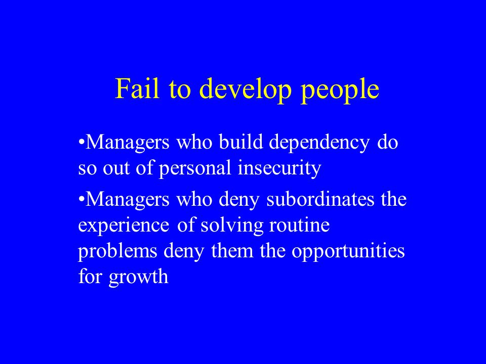 Fail to develop people Managers who build dependency do so out of personal insecurity.