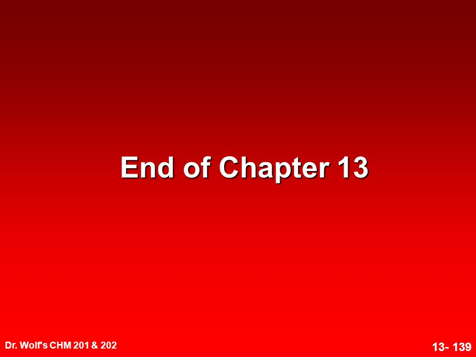 End of Chapter 13 Dr. Wolf s CHM 201 & 202