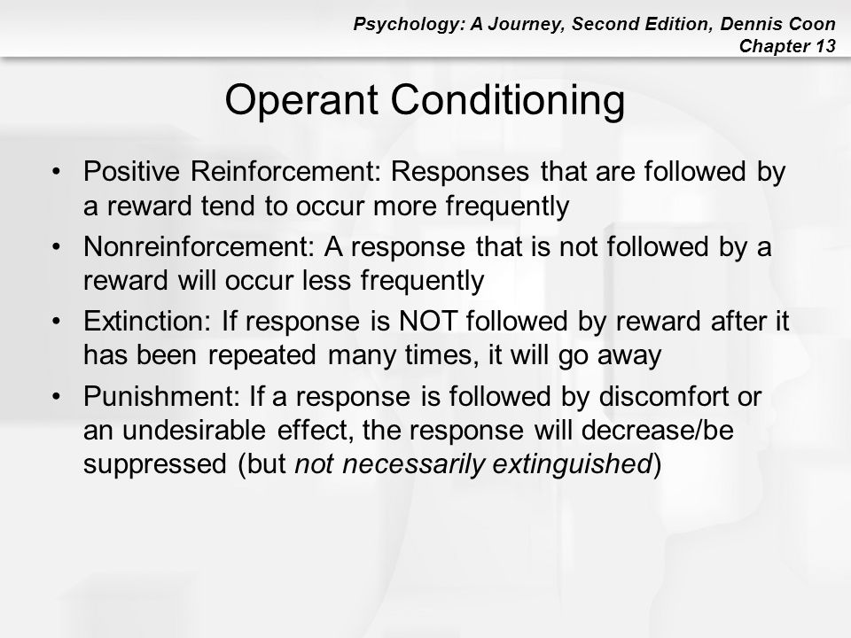 Operant Conditioning Positive Reinforcement: Responses that are followed by a reward tend to occur more frequently.
