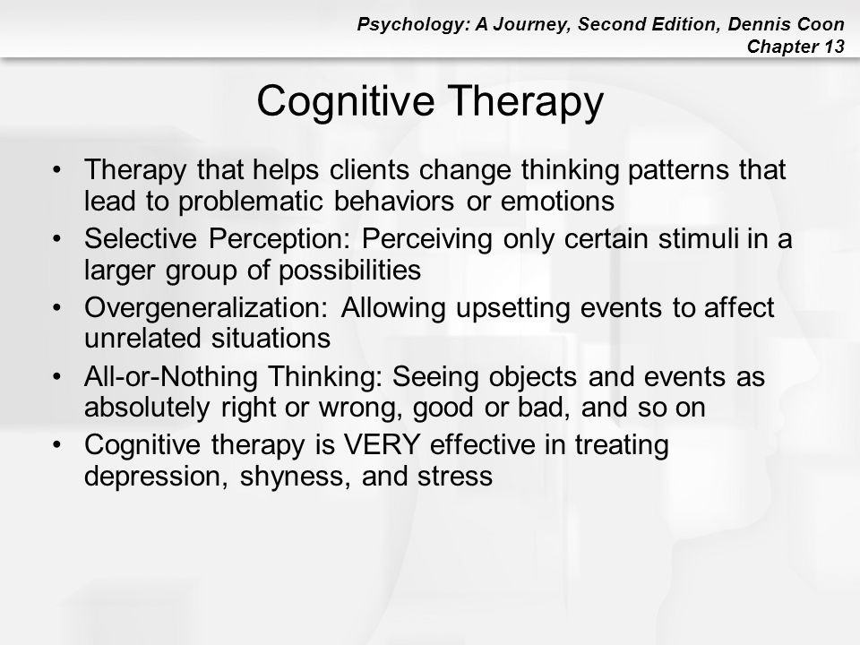 Cognitive Therapy Therapy that helps clients change thinking patterns that lead to problematic behaviors or emotions.