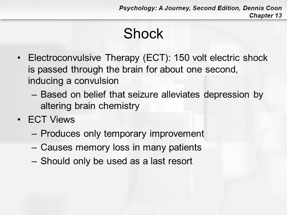 Shock Electroconvulsive Therapy (ECT): 150 volt electric shock is passed through the brain for about one second, inducing a convulsion.