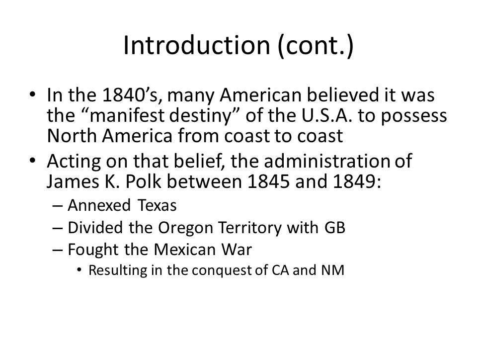Introduction (cont.) In the 1840's, many American believed it was the manifest destiny of the U.S.A. to possess North America from coast to coast.