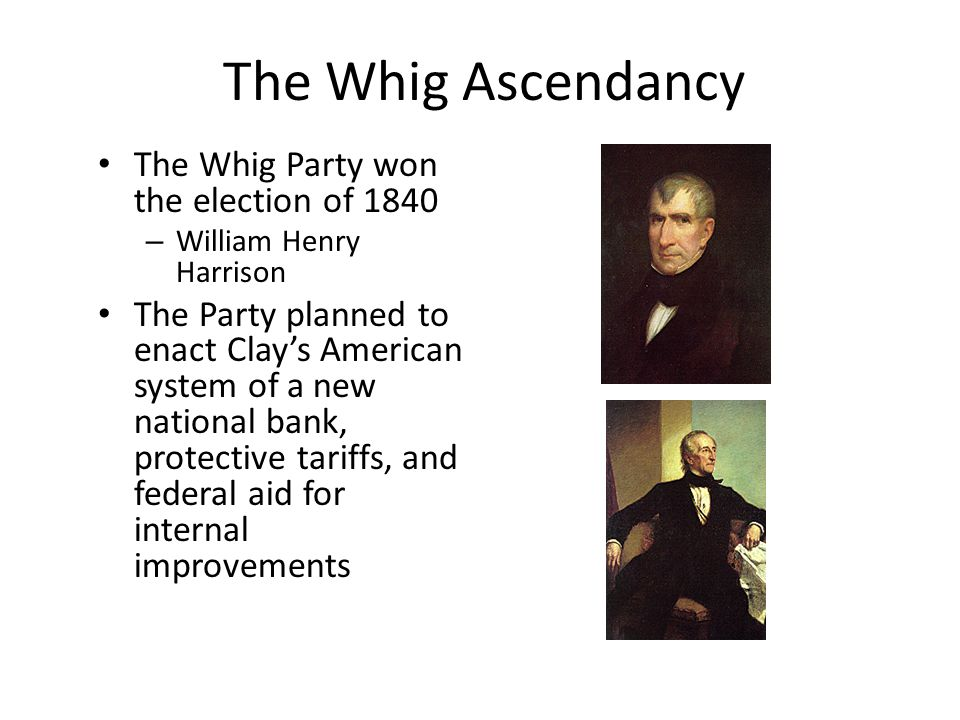 The Whig Ascendancy The Whig Party won the election of 1840