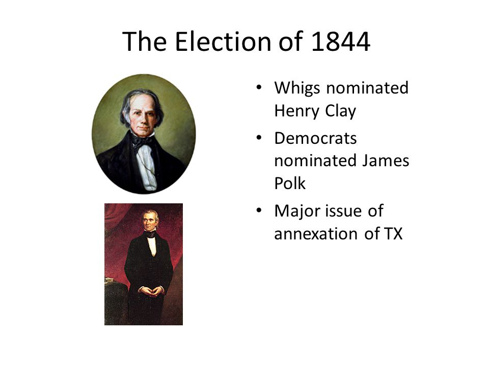 The Election of 1844 Whigs nominated Henry Clay