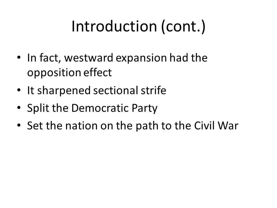 Introduction (cont.) In fact, westward expansion had the opposition effect. It sharpened sectional strife.