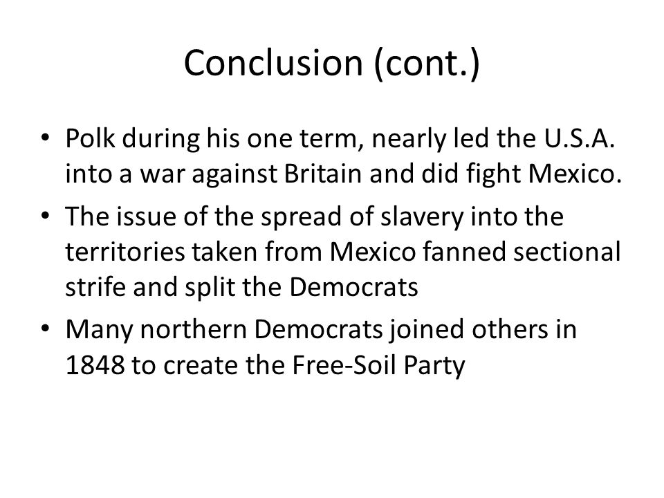 Conclusion (cont.) Polk during his one term, nearly led the U.S.A. into a war against Britain and did fight Mexico.