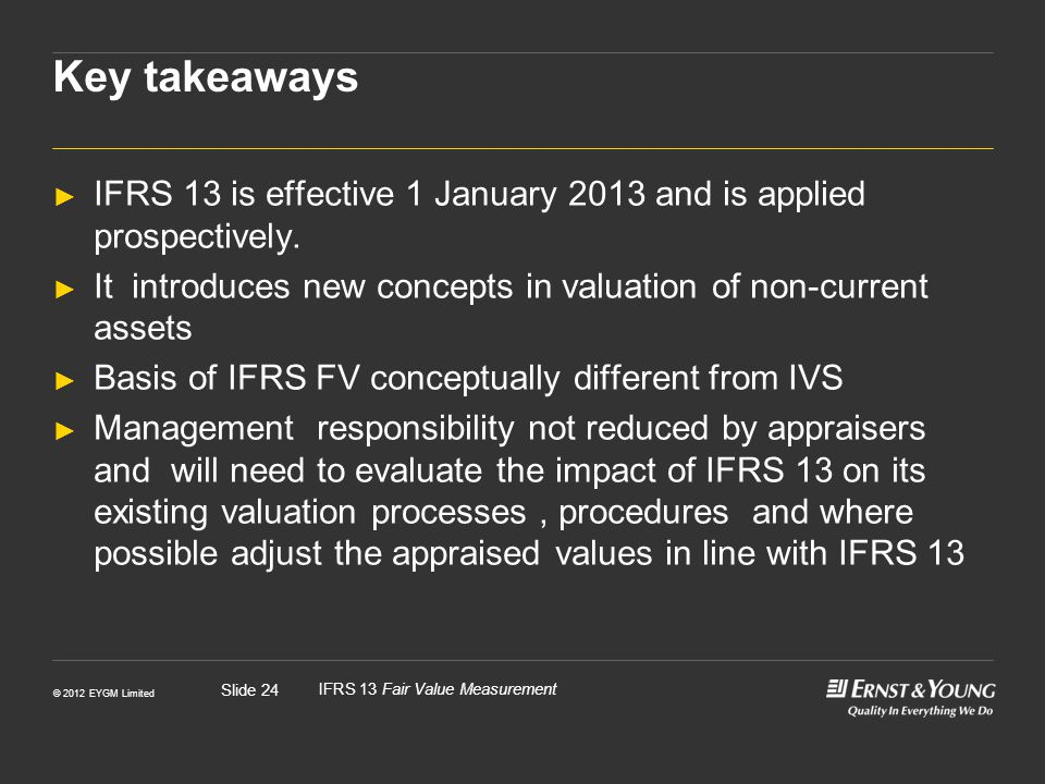 Key takeaways IFRS 13 is effective 1 January 2013 and is applied prospectively. It introduces new concepts in valuation of non-current assets.