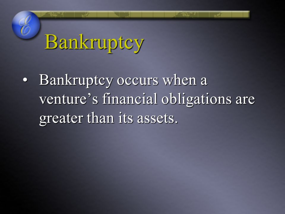 Bankruptcy Bankruptcy occurs when a venture's financial obligations are greater than its assets.