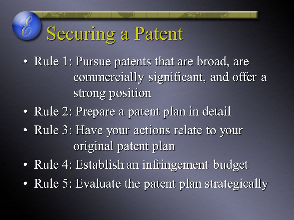Securing a Patent Rule 1: Pursue patents that are broad, are commercially significant, and offer a strong position.