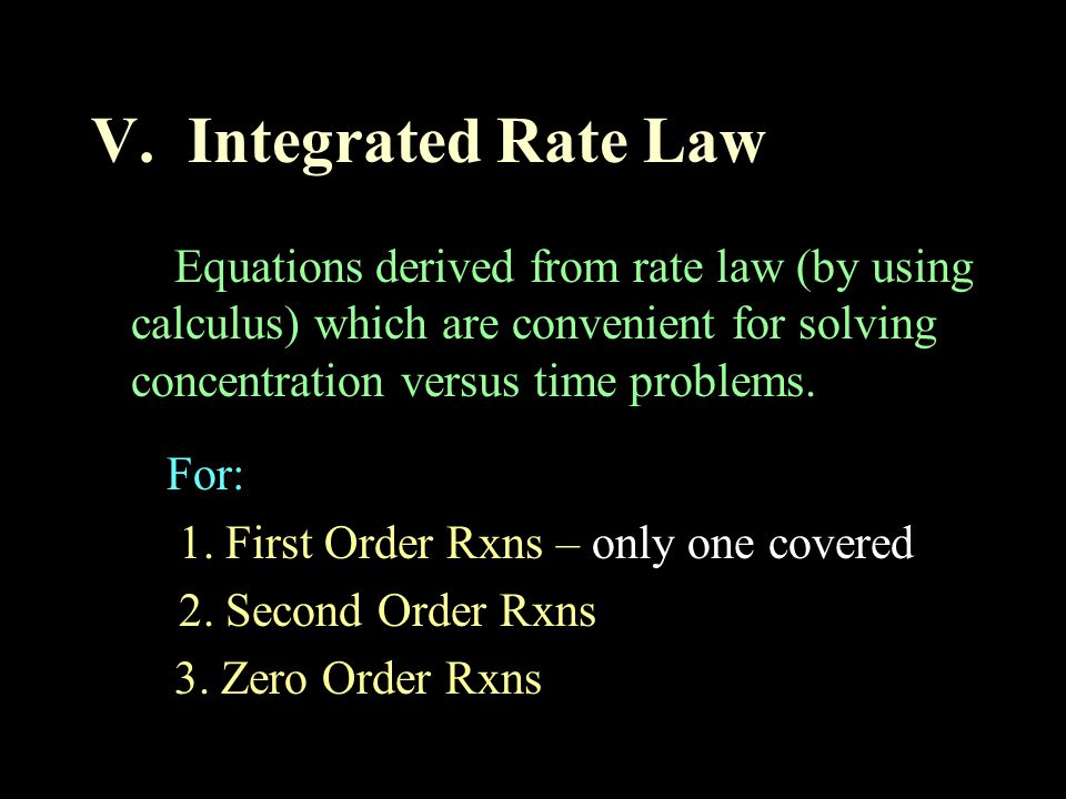 V. Integrated Rate Law Equations derived from rate law (by using calculus) which are convenient for solving concentration versus time problems.