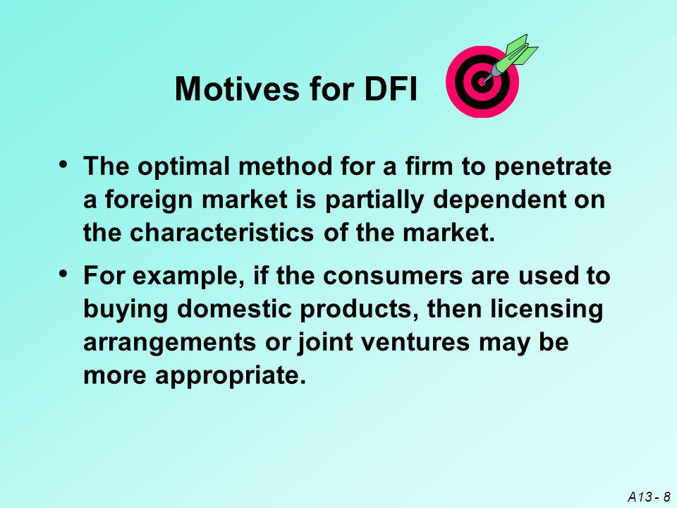 Motives for DFI The optimal method for a firm to penetrate a foreign market is partially dependent on the characteristics of the market.