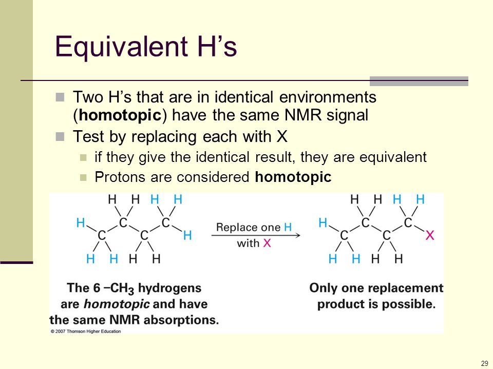 Equivalent H's Two H's that are in identical environments (homotopic) have the same NMR signal. Test by replacing each with X.