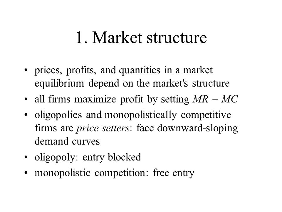 1. Market structure prices, profits, and quantities in a market equilibrium depend on the market s structure.