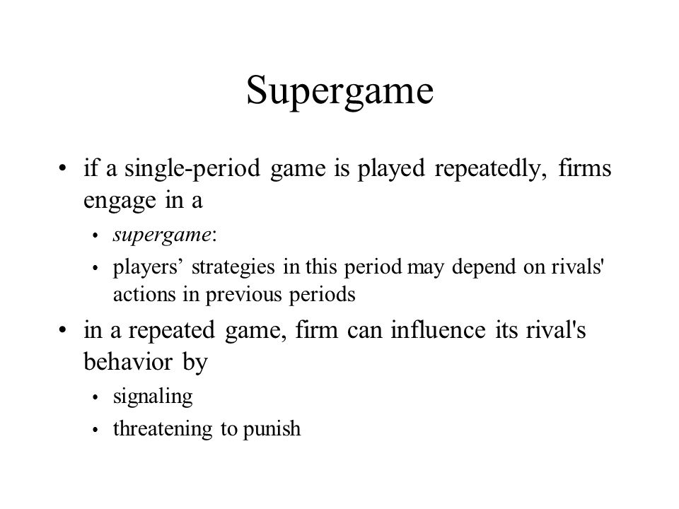 Supergame if a single-period game is played repeatedly, firms engage in a. supergame:
