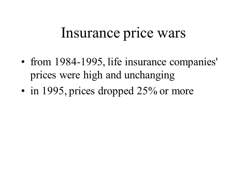 Insurance price wars from 1984-1995, life insurance companies prices were high and unchanging.