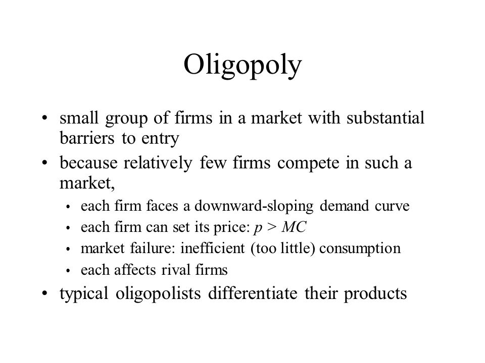 Oligopoly small group of firms in a market with substantial barriers to entry. because relatively few firms compete in such a market,