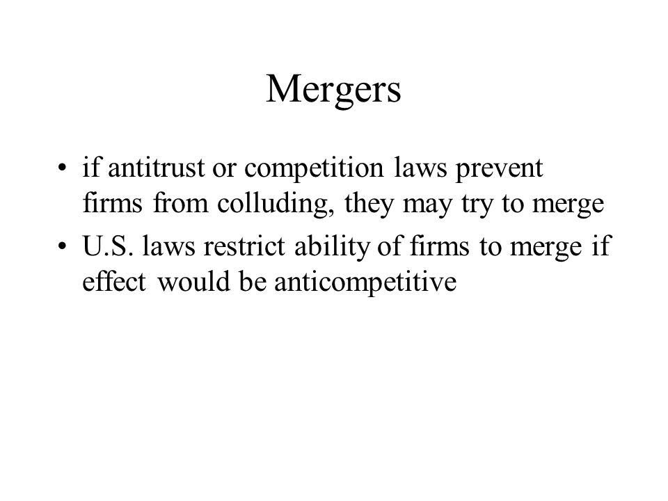 Mergers if antitrust or competition laws prevent firms from colluding, they may try to merge.