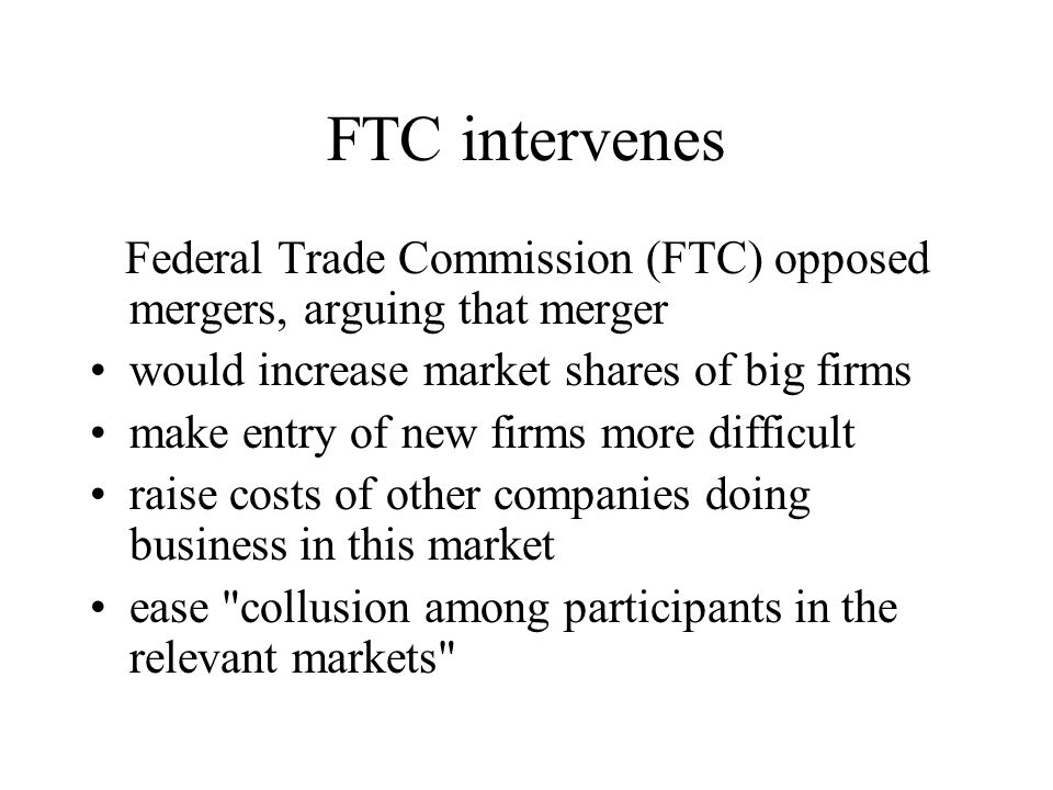 FTC intervenes Federal Trade Commission (FTC) opposed mergers, arguing that merger. would increase market shares of big firms.
