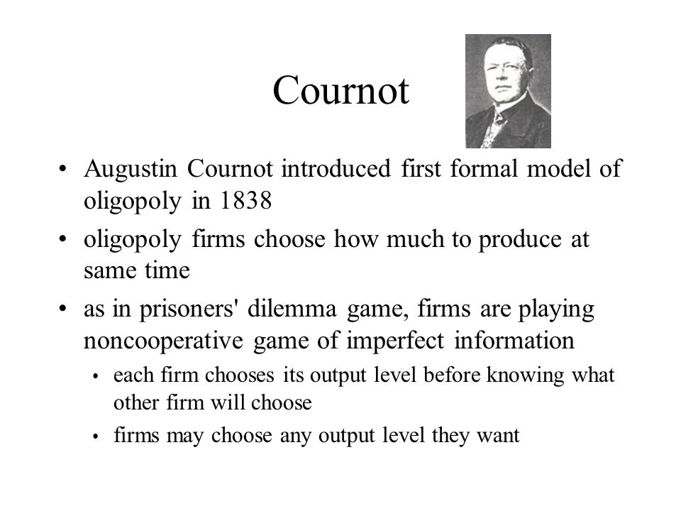 Cournot Augustin Cournot introduced first formal model of oligopoly in 1838. oligopoly firms choose how much to produce at same time.