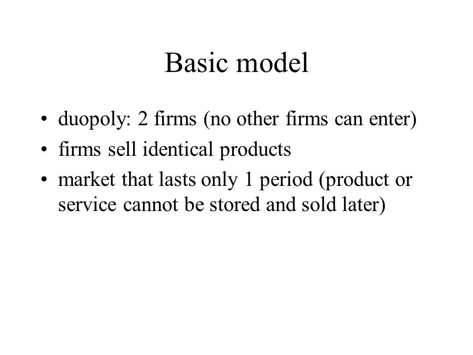 Basic model duopoly: 2 firms (no other firms can enter)