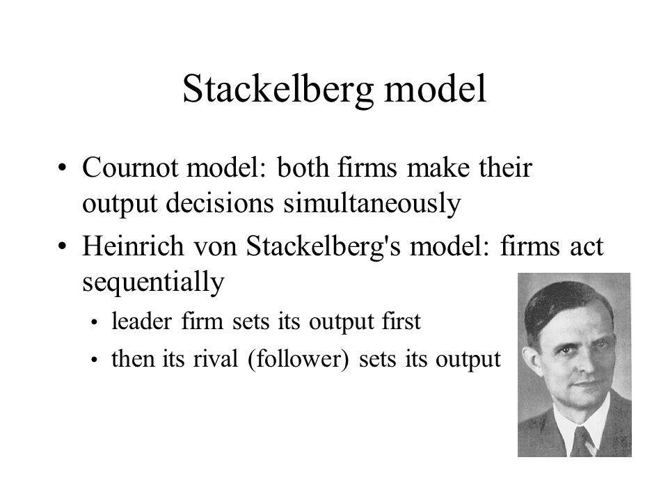 Stackelberg model Cournot model: both firms make their output decisions simultaneously. Heinrich von Stackelberg s model: firms act sequentially.