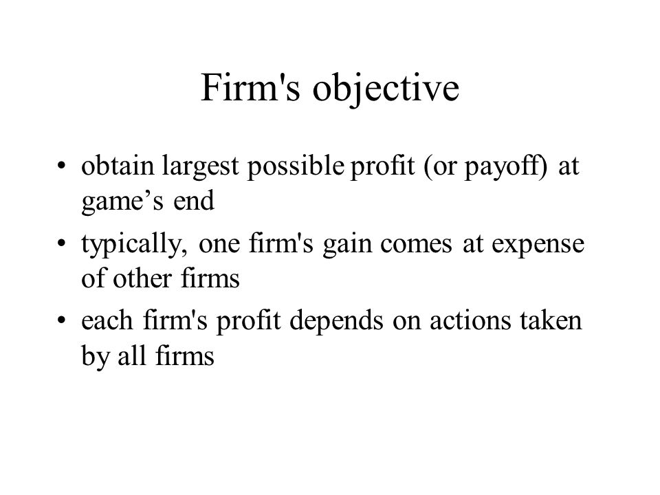 Firm s objective obtain largest possible profit (or payoff) at game's end. typically, one firm s gain comes at expense of other firms.