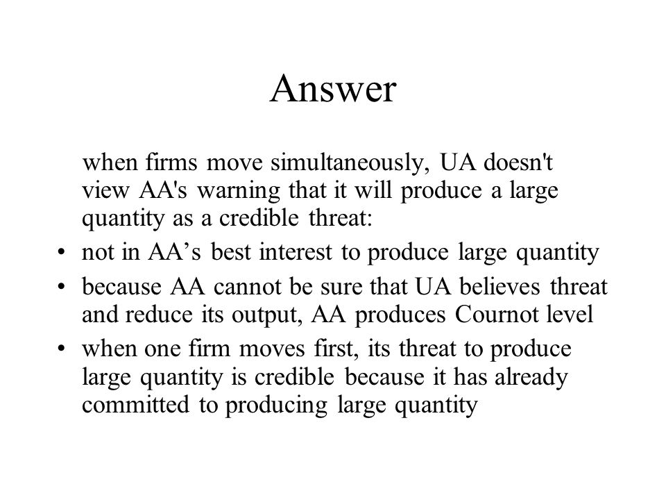 Answer when firms move simultaneously, UA doesn t view AA s warning that it will produce a large quantity as a credible threat: