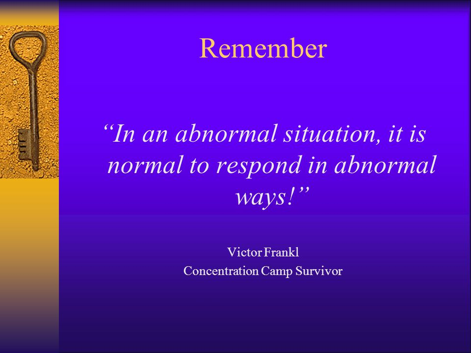 Remember In an abnormal situation, it is normal to respond in abnormal ways! Victor Frankl.